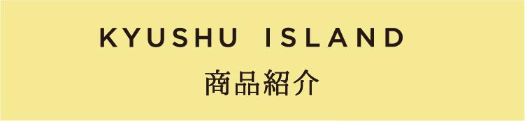 KYUSHU ISLAND 商品紹介